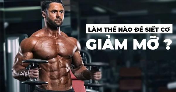 Siết cơ là giai đoạn không thể thiếu trong quá trình tập luyện của mỗi Gymer. Vậy làm thế nào để siết cơ giảm mỡ không làm mất đi khối lượng cơ bắp của cơ thể ?