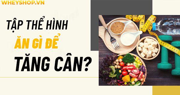 Nếu bạn đang băn khoăn tập thể hình ăn gì để tăng cân, hiệu quả thì hãy cùng WheyShop tham khảo chi tiết bài viết ngay sau đây nhé...