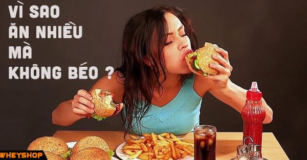 Cùng tìm hiểu lý do: Tại sao ăn nhiều mà không béo? 1