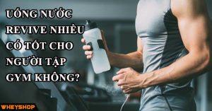 Uống nước revive nhiều có tốt cho người tập gym không