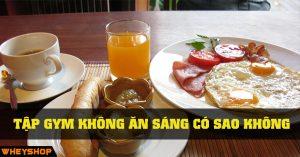 Tap gym khong an sang co sao khong WHEYSHOP VN