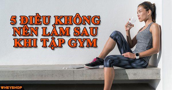 5 DIEU KHONG NEN LAM SAU KHI TAP GYM WHEYSHOP VN_compressed