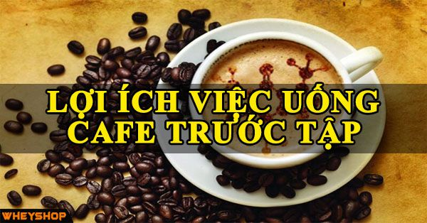 loi ich cua viec uong cafe truoc tap wheyshop vn_compressed