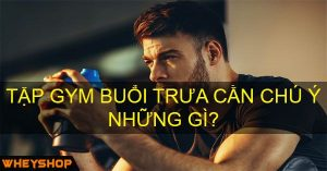 tap gym buoi trua can chu y nhung gi wheyshop vn_compressed