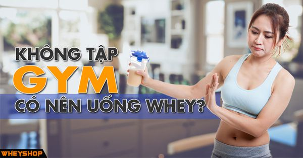 khong tap gym co nen dung whey protein wheyshop vn_compressed