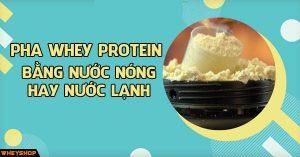Nên pha Whey protein , sữa tăng cân bằng nước nóng hay lạnh ? Tại sao pha Whey protein bị vón cục ? 2