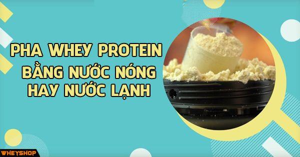 Nên pha Whey protein , sữa tăng cân bằng nước nóng hay lạnh ? Tại sao pha Whey protein bị vón cục ? 1