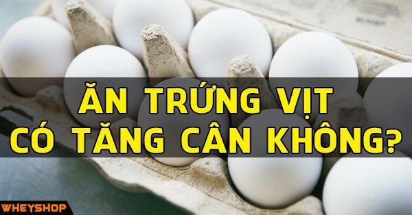 Trứng vịt là một món ăn bổ dưỡng, giàu protein cho cơ thể. Tuy nhiên đây cũng là món ăn rất giàu năng lượng, vậy ăn trứng vịt có tăng cân không?