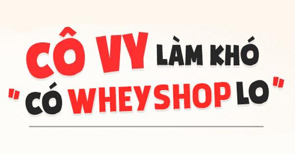 Cô-Vy ( Covid-19 ) Làm Khó – Có WheyShop Lo