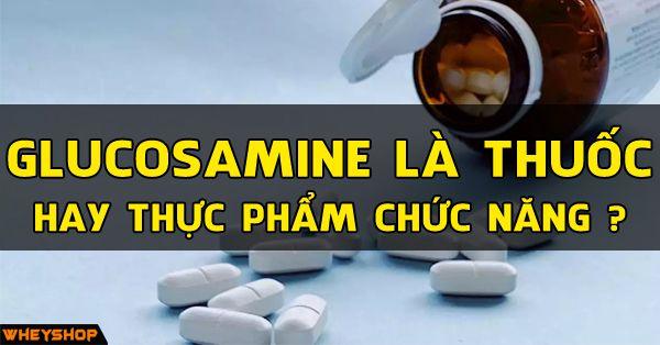 Glucosamine là thuốc hay thực phẩm chức năng an toàn