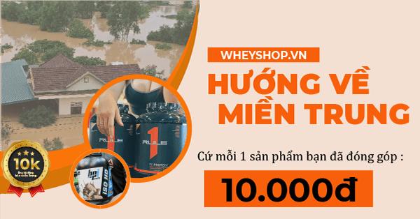 Cùng WheyShop hướng về miền Trung ủng hộ đồng bào vượt qua lũ lụt, ủng hộ 10.000đ với mỗi đơn hàng bất kỳ bạn mua từ 24-31/10 ...