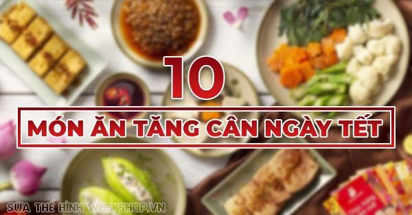 10 món ăn tăng cân dịp Tết hiệu quả bất ngờ