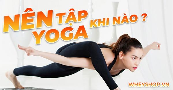 Nên tập yoga khi nào thì tốt nhất ?