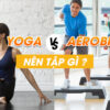 Tập yoga hay aerobic tốt hơn? Câu hỏi mà rất nhiều các bạn mới tập luyện băn khoăn. Tìm hiểu ngay bài viết này để biết thêm chi tiết nhé !