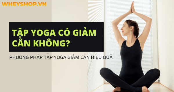 Tập Yoga có giảm cân không? Phương pháp tập Yoga giảm cân hiệu quả