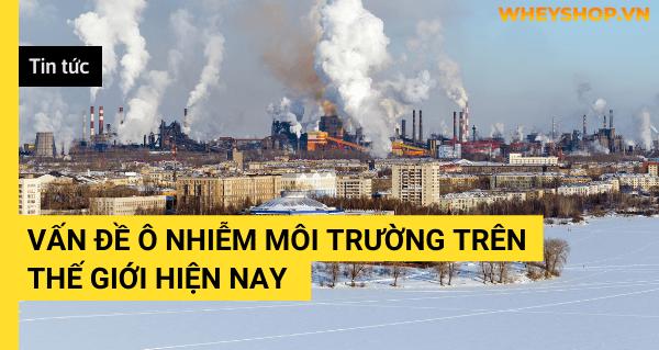 Tin tức: Vấn đề ô nhiễm môi trường trên thế giới hiện nay